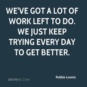Robbie Loomis  - We've got a lot of work left to do. We just keep trying every day to get better.