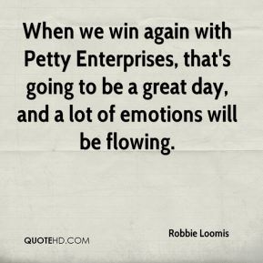 Robbie Loomis  - When we win again with Petty Enterprises, that's going to be a great day, and a lot of emotions will be flowing.