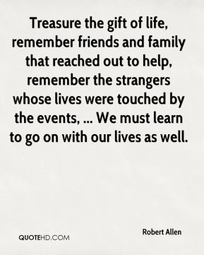 Treasure the gift of life, remember friends and family that reached out to help, remember the strangers whose lives were touched by the events, ... We must learn to go on with our lives as well.