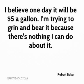 Robert Baker  - I believe one day it will be $5 a gallon. I'm trying to grin and bear it because there's nothing I can do about it.