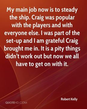 Robert Kelly  - My main job now is to steady the ship. Craig was popular with the players and with everyone else. I was part of the set-up and I am grateful Craig brought me in. It is a pity things didn't work out but now we all have to get on with it.