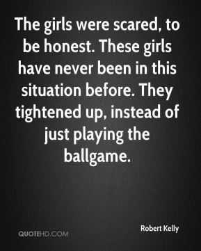Robert Kelly  - The girls were scared, to be honest. These girls have never been in this situation before. They tightened up, instead of just playing the ballgame.