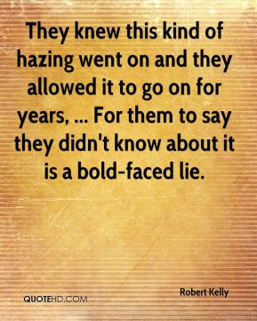 Robert Kelly  - They knew this kind of hazing went on and they allowed it to go on for years, ... For them to say they didn't know about it is a bold-faced lie.