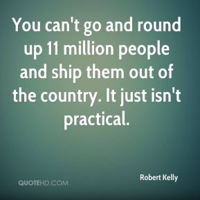 Robert Kelly  - You can't go and round up 11 million people and ship them out of the country. It just isn't practical.