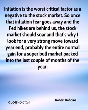 Robert Robbins  - Inflation is the worst critical factor as a negative to the stock market. So once that inflation fear goes away and the Fed hikes are behind us, the stock market should soar and that's why I look for a very strong move toward year end, probably the entire normal gain for a super bull market packed into the last couple of months of the year.