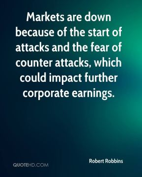 Robert Robbins  - Markets are down because of the start of attacks and the fear of counter attacks, which could impact further corporate earnings.