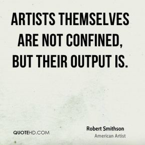 Robert Smithson - Artists themselves are not confined, but their output is.