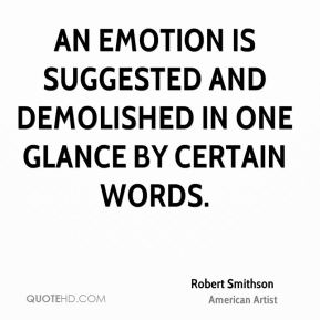 Robert Smithson - An emotion is suggested and demolished in one glance by certain words.