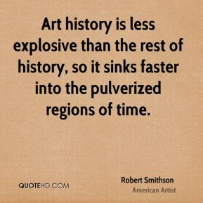 Robert Smithson - Art history is less explosive than the rest of history, so it sinks faster into the pulverized regions of time.
