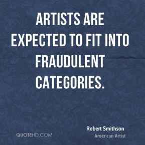 Robert Smithson - Artists are expected to fit into fraudulent categories.
