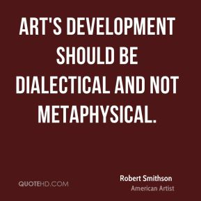 Robert Smithson - Art's development should be dialectical and not metaphysical.
