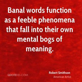 Robert Smithson - Banal words function as a feeble phenomena that fall into their own mental bogs of meaning.