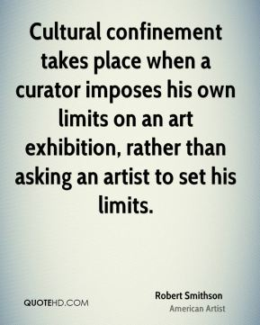 Cultural confinement takes place when a curator imposes his own limits on an art exhibition, rather than asking an artist to set his limits.