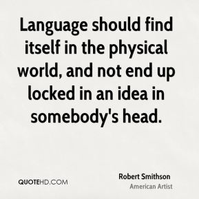 Robert Smithson - Language should find itself in the physical world, and not end up locked in an idea in somebody's head.