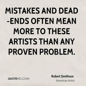 Robert Smithson - Mistakes and dead-ends often mean more to these artists than any proven problem.