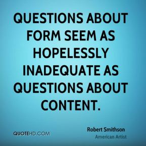 Robert Smithson - Questions about form seem as hopelessly inadequate as questions about content.