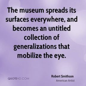 Robert Smithson - The museum spreads its surfaces everywhere, and becomes an untitled collection of generalizations that mobilize the eye.