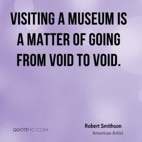 Robert Smithson - Visiting a museum is a matter of going from void to void.