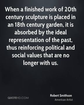 Robert Smithson - When a finished work of 20th century sculpture is placed in an 18th century garden, it is absorbed by the ideal representation of the past, thus reinforcing political and social values that are no longer with us.