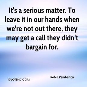 Robin Pemberton  - It's a serious matter. To leave it in our hands when we're not out there, they may get a call they didn't bargain for.