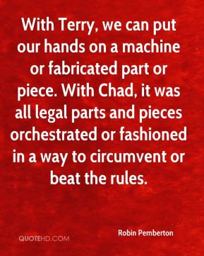 Robin Pemberton  - With Terry, we can put our hands on a machine or fabricated part or piece. With Chad, it was all legal parts and pieces orchestrated or fashioned in a way to circumvent or beat the rules.