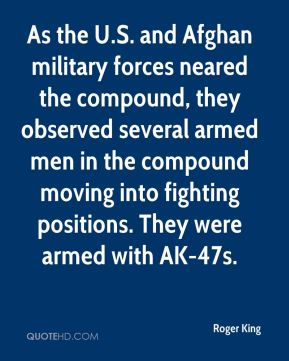 Roger King  - As the U.S. and Afghan military forces neared the compound, they observed several armed men in the compound moving into fighting positions. They were armed with AK-47s.