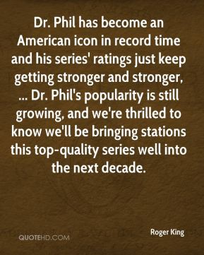 Dr. Phil has become an American icon in record time and his series' ratings just keep getting stronger and stronger, ... Dr. Phil's popularity is still growing, and we're thrilled to know we'll be bringing stations this top-quality series well into the next decade.