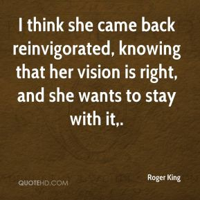 Roger King  - I think she came back reinvigorated, knowing that her vision is right, and she wants to stay with it.