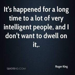 Roger King  - It's happened for a long time to a lot of very intelligent people, and I don't want to dwell on it.