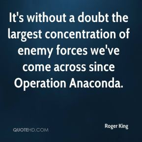 It's without a doubt the largest concentration of enemy forces we've come across since Operation Anaconda.