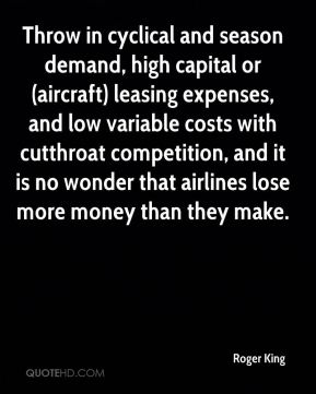 Roger King  - Throw in cyclical and season demand, high capital or (aircraft) leasing expenses, and low variable costs with cutthroat competition, and it is no wonder that airlines lose more money than they make.