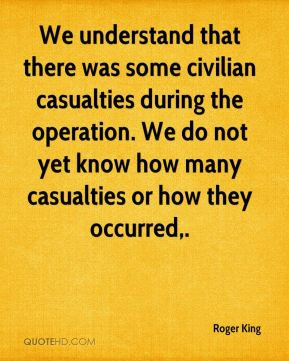 Roger King  - We understand that there was some civilian casualties during the operation. We do not yet know how many casualties or how they occurred.