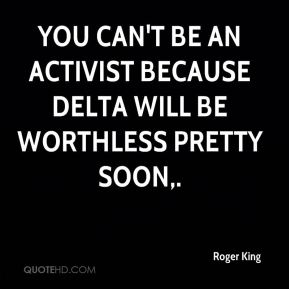 You can't be an activist because Delta will be worthless pretty soon.