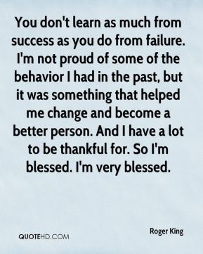 Roger King  - You don't learn as much from success as you do from failure. I'm not proud of some of the behavior I had in the past, but it was something that helped me change and become a better person. And I have a lot to be thankful for. So I'm blessed. I'm very blessed.