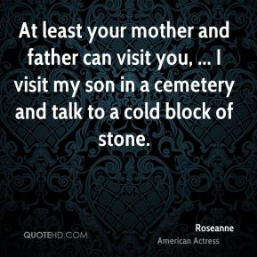 At least your mother and father can visit you, ... I visit my son in a cemetery and talk to a cold block of stone.