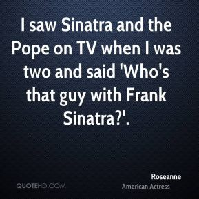 Roseanne  - I saw Sinatra and the Pope on TV when I was two and said 'Who's that guy with Frank Sinatra?'.