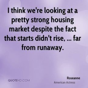 Roseanne  - I think we're looking at a pretty strong housing market despite the fact that starts didn't rise, ... far from runaway.