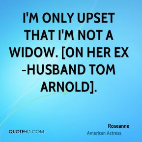 Roseanne  - I'm only upset that I'm not a widow. [On her ex-husband Tom Arnold].