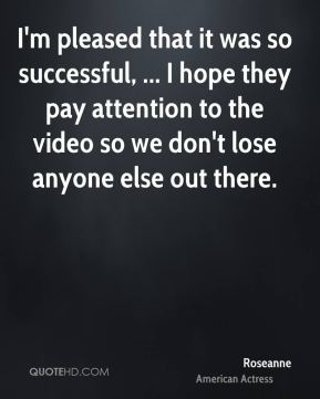 I'm pleased that it was so successful, ... I hope they pay attention to the video so we don't lose anyone else out there.