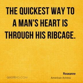 The quickest way to a man's heart is through his ribcage.