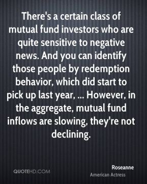 Roseanne  - There's a certain class of mutual fund investors who are quite sensitive to negative news. And you can identify those people by redemption behavior, which did start to pick up last year, ... However, in the aggregate, mutual fund inflows are slowing, they're not declining.