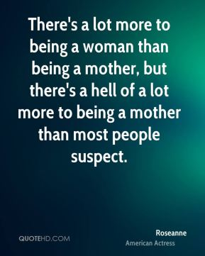 There's a lot more to being a woman than being a mother, but there's a hell of a lot more to being a mother than most people suspect.