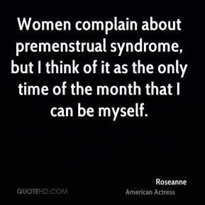 Women complain about premenstrual syndrome, but I think of it as the only time of the month that I can be myself.