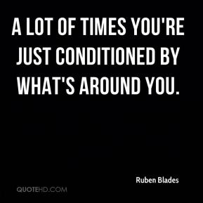 A lot of times you're just conditioned by what's around you.