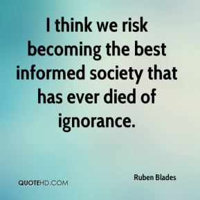Ruben Blades - I think we risk becoming the best informed society that has ever died of ignorance.