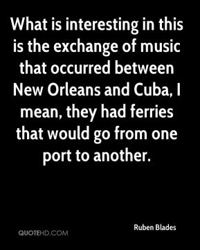 What is interesting in this is the exchange of music that occurred between New Orleans and Cuba, I mean, they had ferries that would go from one port to another.
