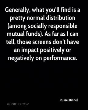 Russel Kinnel  - Generally, what you'll find is a pretty normal distribution (among socially responsible mutual funds). As far as I can tell, those screens don't have an impact positively or negatively on performance.