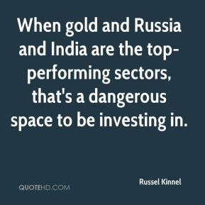 When gold and Russia and India are the top-performing sectors, that's a dangerous space to be investing in.