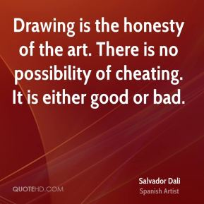 Salvador Dali - Drawing is the honesty of the art. There is no possibility of cheating. It is either good or bad.