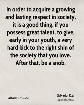 Salvador Dali - In order to acquire a growing and lasting respect in society, it is a good thing, if you possess great talent, to give, early in your youth, a very hard kick to the right shin of the society that you love. After that, be a snob.